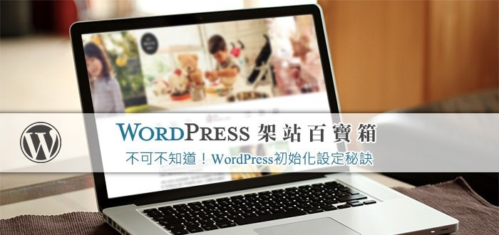 【WordPress百寶箱5】不可不知道!WordPress初始化設定秘訣